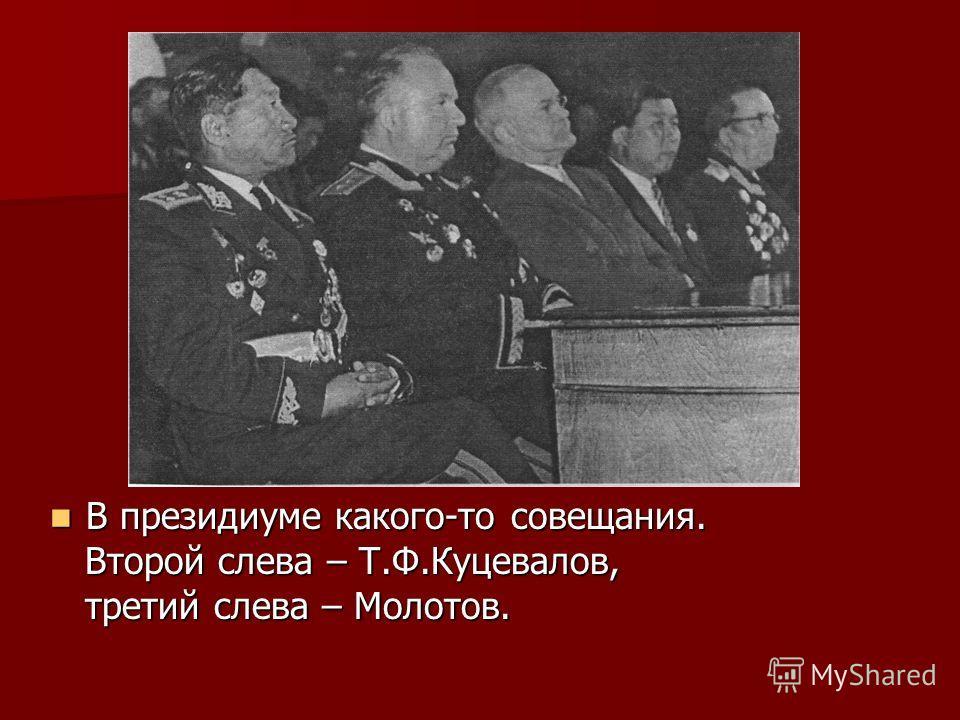 В президиуме какого-то совещания. В президиуме какого-то совещания. Второй слева – Т.Ф.Куцевалов, Второй слева – Т.Ф.Куцевалов, третий слева – Молотов. третий слева – Молотов.