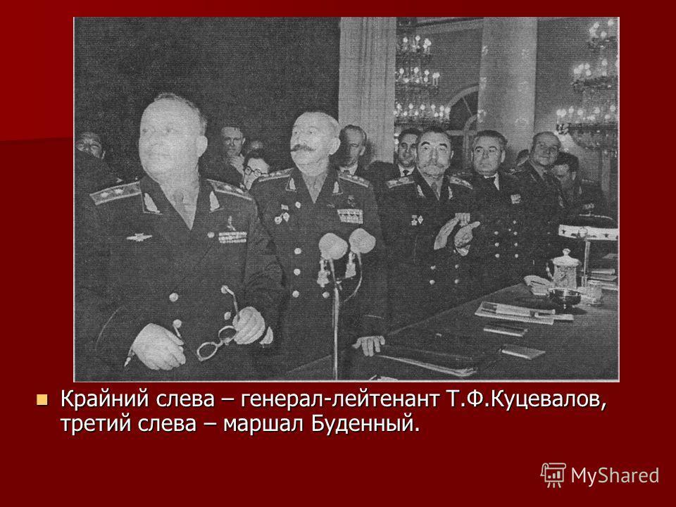 Крайний слева – генерал-лейтенант Т.Ф.Куцевалов, третий слева – маршал Буденный. Крайний слева – генерал-лейтенант Т.Ф.Куцевалов, третий слева – маршал Буденный.