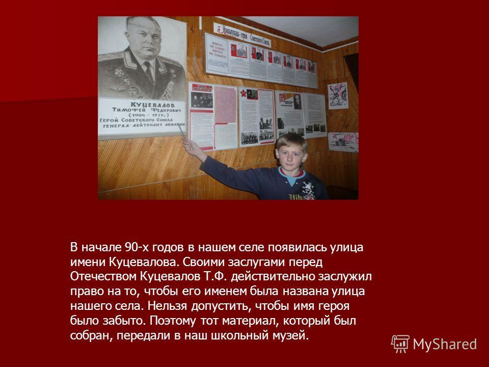 В начале 90-х годов в нашем селе появилась улица имени Куцевалова. Своими заслугами перед Отечеством Куцевалов Т.Ф. действительно заслужил право на то, чтобы его именем была названа улица нашего села. Нельзя допустить, чтобы имя героя было забыто. По