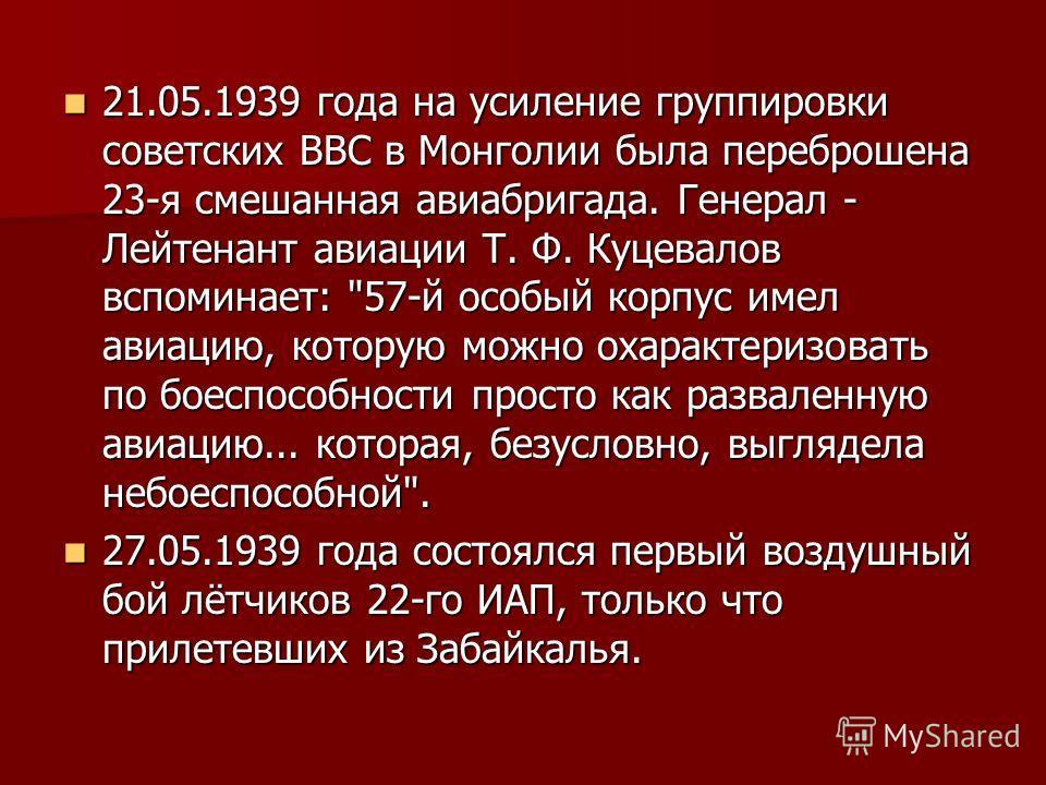 21.05.1939 года на усиление группировки советских ВВС в Монголии была переброшена 23-я смешанная авиабригада. Генерал - Лейтенант авиации Т. Ф. Куцевалов вспоминает:
