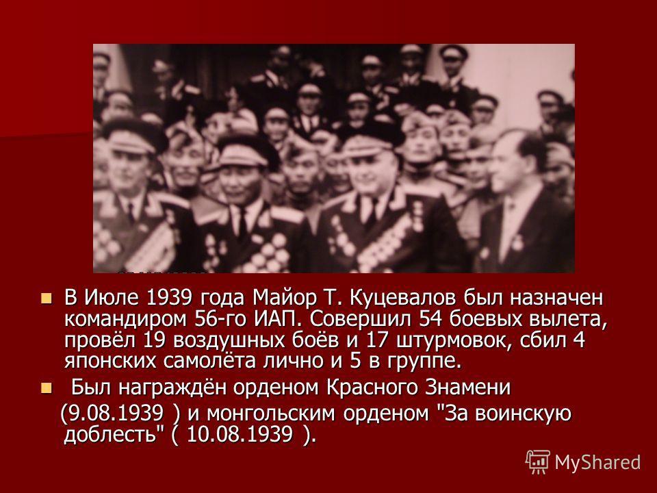 В Июле 1939 года Майор Т. Куцевалов был назначен командиром 56-го ИАП. Совершил 54 боевых вылета, провёл 19 воздушных боёв и 17 штурмовок, сбил 4 японских самолёта лично и 5 в группе. В Июле 1939 года Майор Т. Куцевалов был назначен командиром 56-го