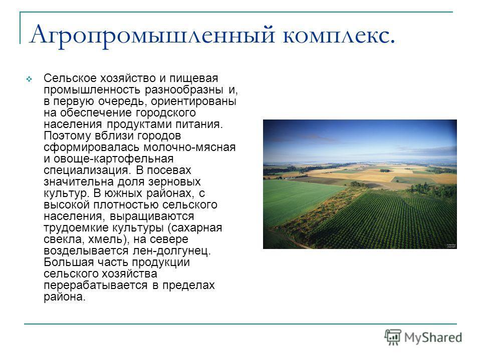 Агропромышленный комплекс. Сельское хозяйство и пищевая промышленность разнообразны и, в первую очередь, ориентированы на обеспечение городского населения продуктами питания. Поэтому вблизи городов сформировалась молочно-мясная и овоще-картофельная с