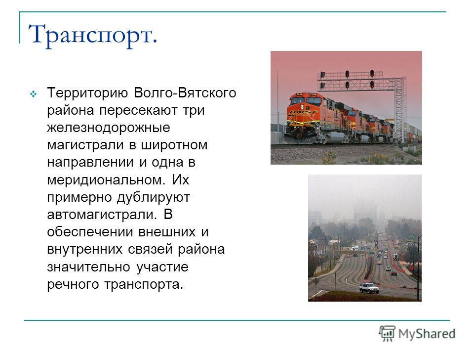 Транспорт. Территорию Волго-Вятского района пересекают три железнодорожные магистрали в широтном направлении и одна в меридиональном. Их примерно дублируют автомагистрали. В обеспечении внешних и внутренних связей района значительно участие речного т