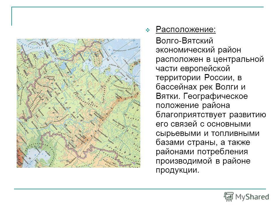 Расположение: Волго-Вятский экономический район расположен в центральной части европейской территории России, в бассейнах рек Волги и Вятки. Географическое положение района благоприятствует развитию его связей с основными сырьевыми и топливными базам