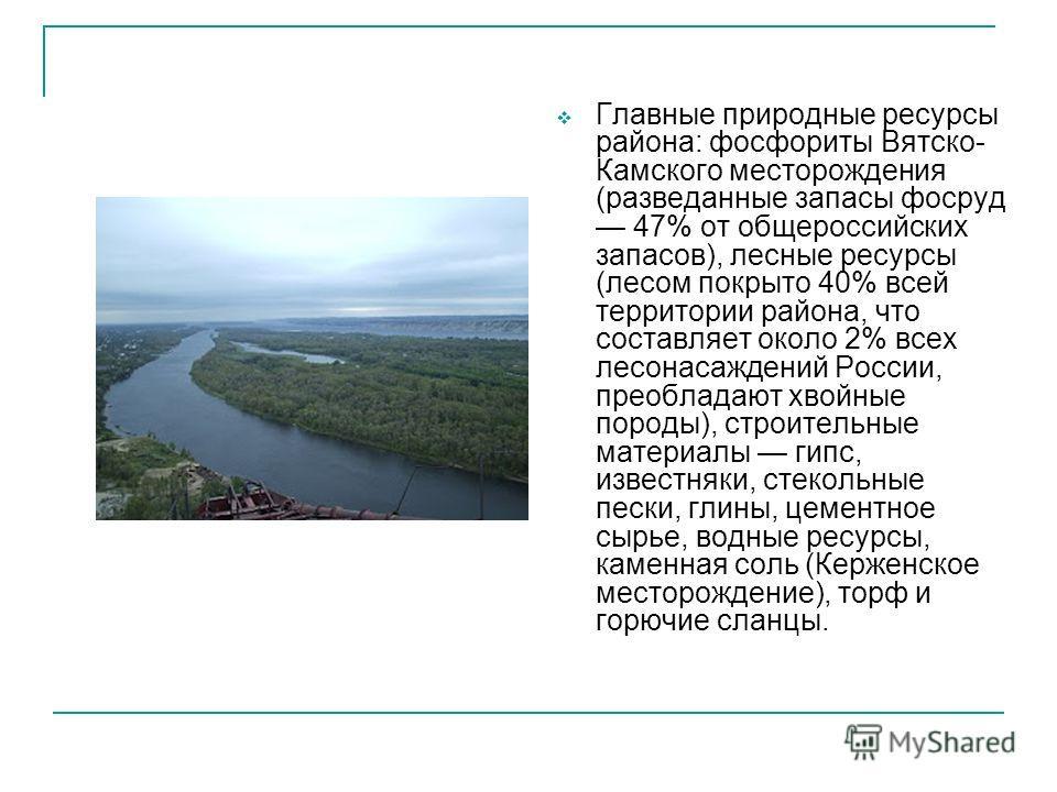 Главные природные ресурсы района: фосфориты Вятско- Камского месторождения (разведанные запасы фосруд 47% от общероссийских запасов), лесные ресурсы (лесом покрыто 40% всей территории района, что составляет около 2% всех лесонасаждений России, преобл