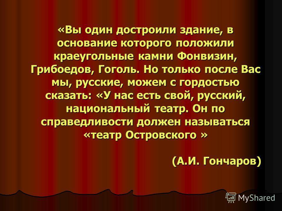 «Вы один достроили здание, в основание которого положили краеугольные камни Фонвизин, Грибоедов, Гоголь. Но только после Вас мы, русские, можем с гордостью сказать: «У нас есть свой, русский, национальный театр. Он по справедливости должен называться