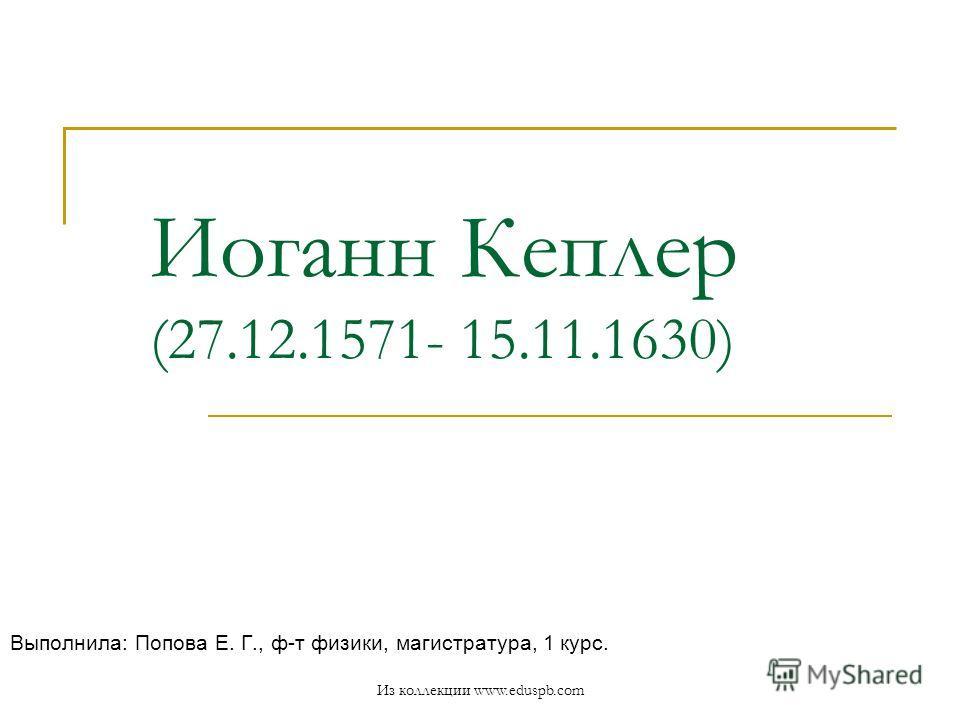 Иоганн Кеплер (27.12.1571- 15.11.1630) Выполнила: Попова Е. Г., ф-т физики, магистратура, 1 курс. Из коллекции www.eduspb.com