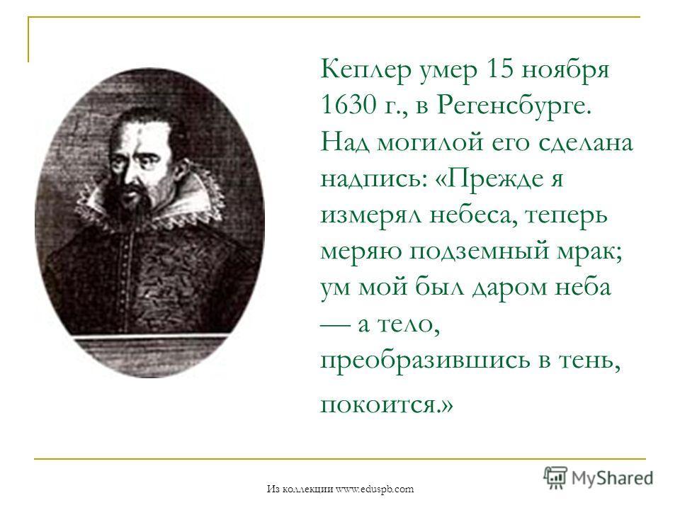 Кеплер умер 15 ноября 1630 г., в Регенсбурге. Над могилой его сделана надпись: «Прежде я измерял небеса, теперь меряю подземный мрак; ум мой был даром неба а тело, преобразившись в тень, покоится.» Из коллекции www.eduspb.com