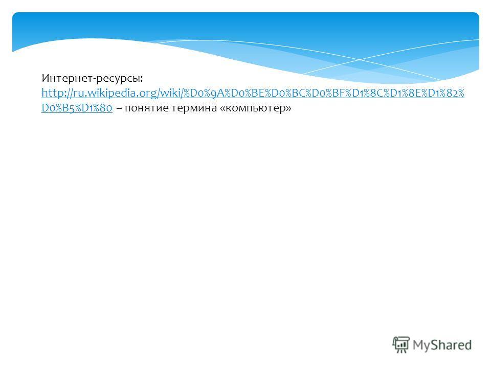 Интернет-ресурсы: http://ru.wikipedia.org/wiki/%D0%9A%D0%BE%D0%BC%D0%BF%D1%8C%D1%8E%D1%82% D0%B5%D1%80http://ru.wikipedia.org/wiki/%D0%9A%D0%BE%D0%BC%D0%BF%D1%8C%D1%8E%D1%82% D0%B5%D1%80 – понятие термина «компьютер»