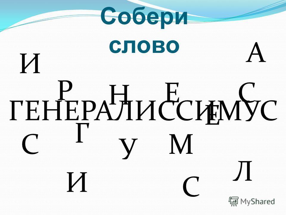 Собери слово ГЕНЕРАЛИССИМУС Г Е Н Е Р А Л И С С И М У С