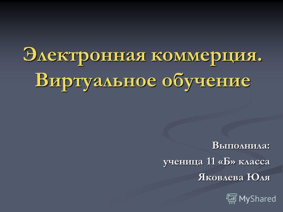 Электронная коммерция. Виртуальное обучение Выполнила: ученица 11 «Б» класса Яковлева Юля