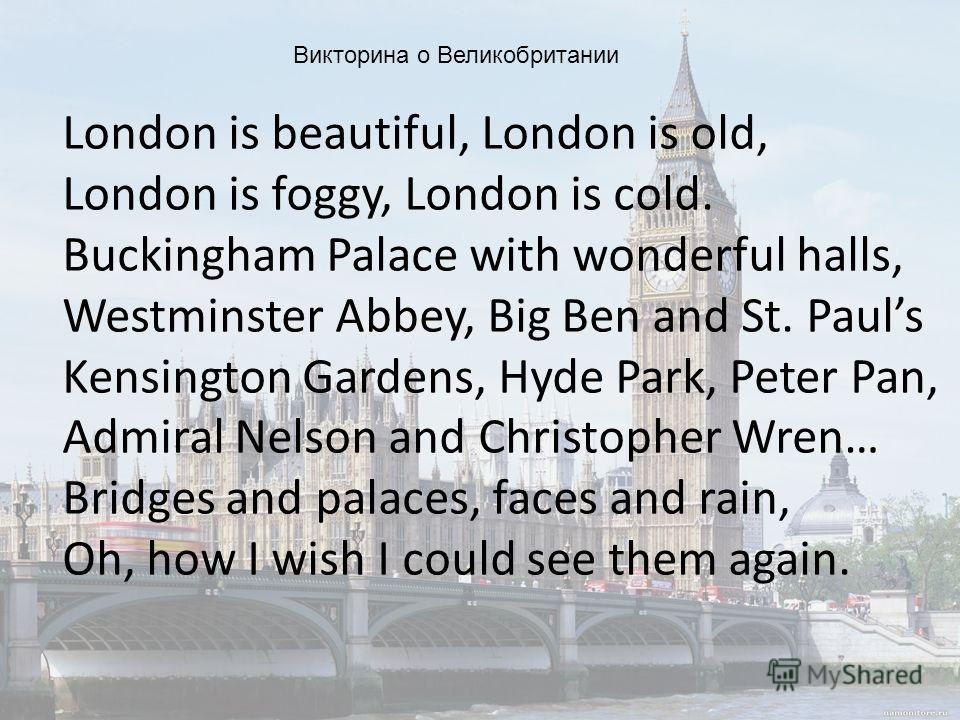 London is beautiful, London is old, London is foggy, London is cold. Buckingham Palace with wonderful halls, Westminster Abbey, Big Ben and St. Pauls Kensington Gardens, Hyde Park, Peter Pan, Admiral Nelson and Christopher Wren… Bridges and palaces,