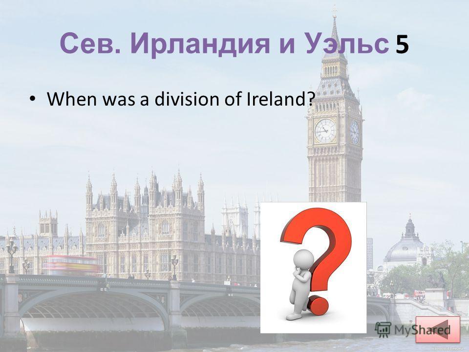 Сев. Ирландия и Уэльс 5 When was a division of Ireland?