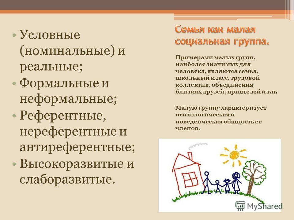 Примерами малых групп, наиболее значимых для человека, являются семья, школьный класс, трудовой коллектив, объединения близких друзей, приятелей и т.п. Малую группу характеризует психологическая и поведенческая общность ее членов. Условные (номинальн