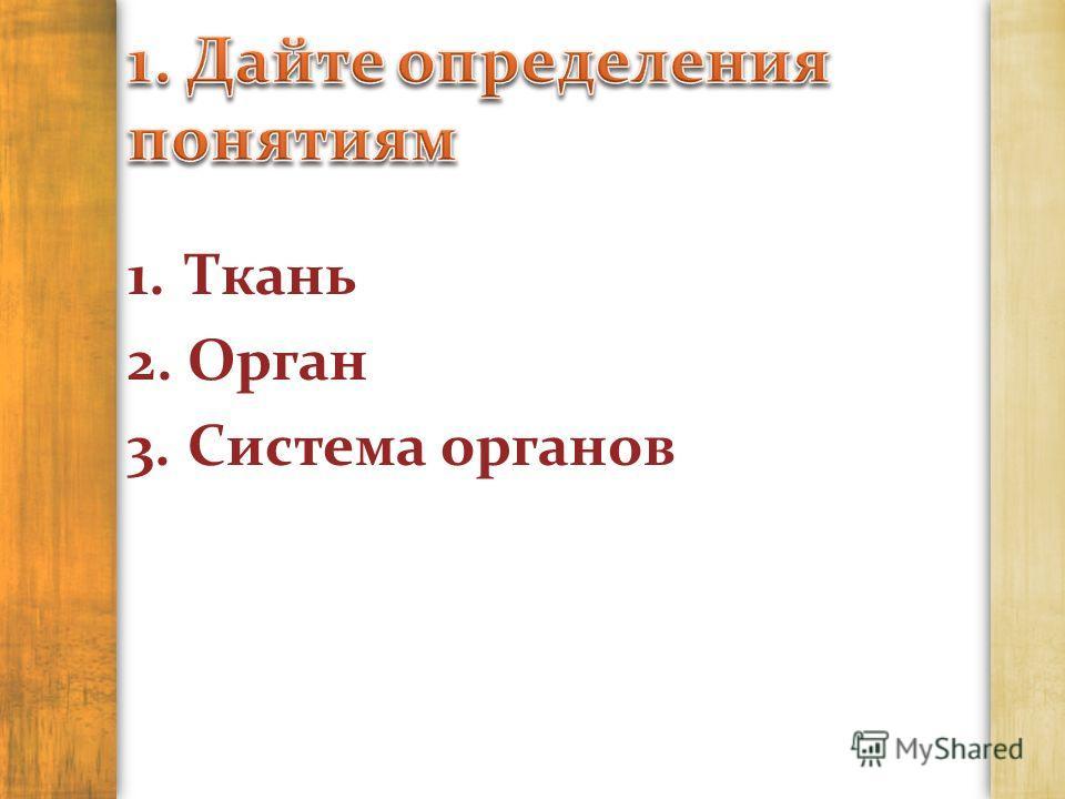 1.Ткань 2.Орган 3.Система органов