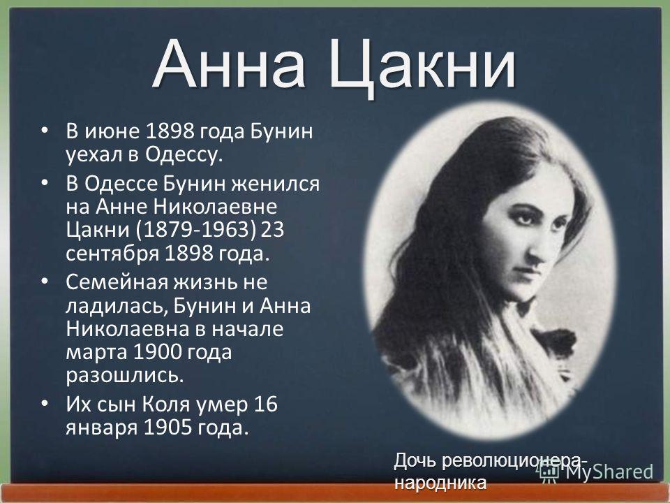 Анна Цакни В июне 1898 года Бунин уехал в Одессу. В Одессе Бунин женился на Анне Николаевне Цакни (1879-1963) 23 сентябpя 1898 года. Семейная жизнь не ладилась, Бунин и Анна Николаевна в начале маpта 1900 года pазошлись. Их сын Коля умеp 16 янваpя 19