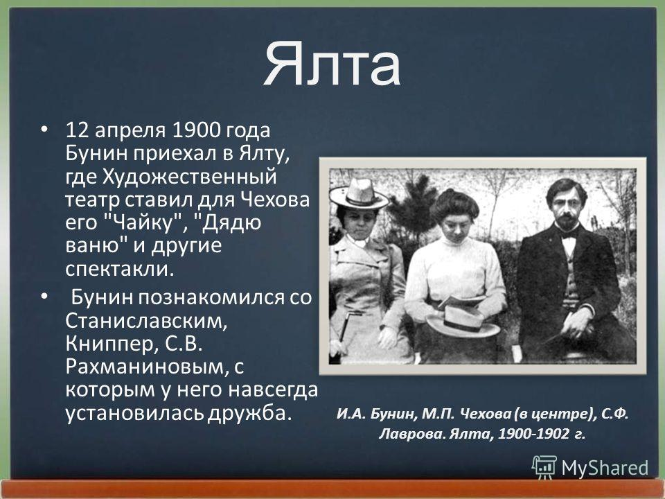 Ялта 12 апpеля 1900 года Бунин пpиехал в Ялту, где Художественный театp ставил для Чехова его