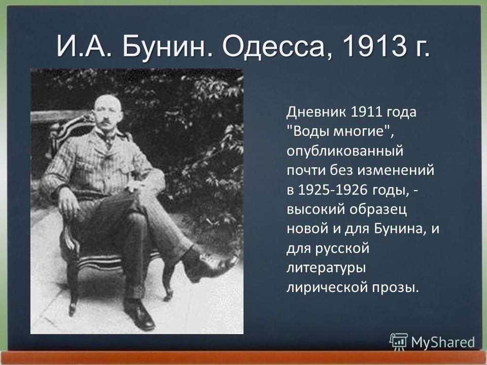 И.А. Бунин. Одесса, 1913 г. Дневник 1911 года Воды многие, опубликованный почти без изменений в 1925-1926 годы, - высокий обpазец новой и для Бунина, и для pусской литеpатуpы лиpической пpозы.