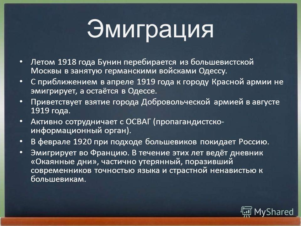 Эмиграция Летом 1918 года Бунин перебирается из большевистской Москвы в занятую германскими войсками Одессу. С приближением в апреле 1919 года к городу Красной армии не эмигрирует, а остаётся в Одессе. Приветствует взятие города Добровольческой армие