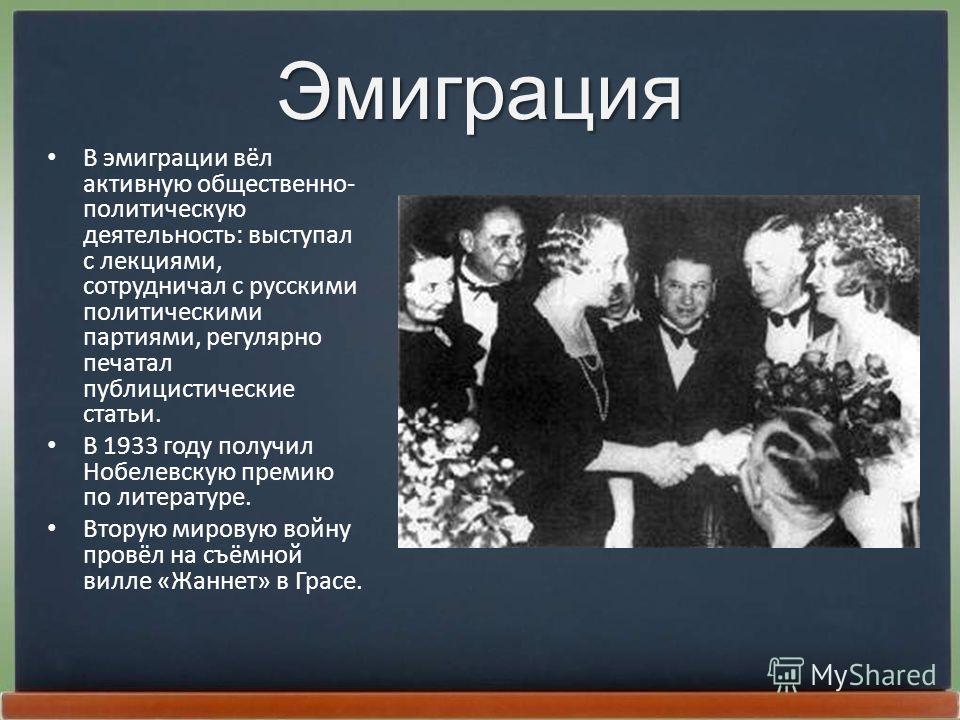 Эмиграция В эмиграции вёл активную общественно- политическую деятельность: выступал с лекциями, сотрудничал с русскими политическими партиями, регулярно печатал публицистические статьи. В 1933 году получил Нобелевскую премию по литературе. Вторую мир