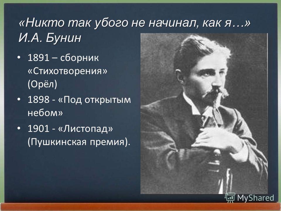 1891 – сборник «Стихотворения» (Орёл) 1898 - «Под открытым небом» 1901 - «Листопад» (Пушкинская премия). «Никто так убого не начинал, как я…» И.А. Бунин
