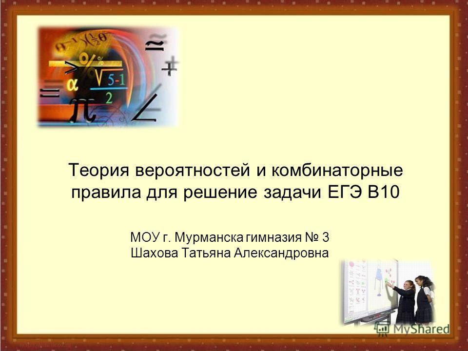 Теория вероятностей и комбинаторные правила для решение задачи ЕГЭ В10 МОУ г. Мурманска гимназия 3 Шахова Татьяна Александровна