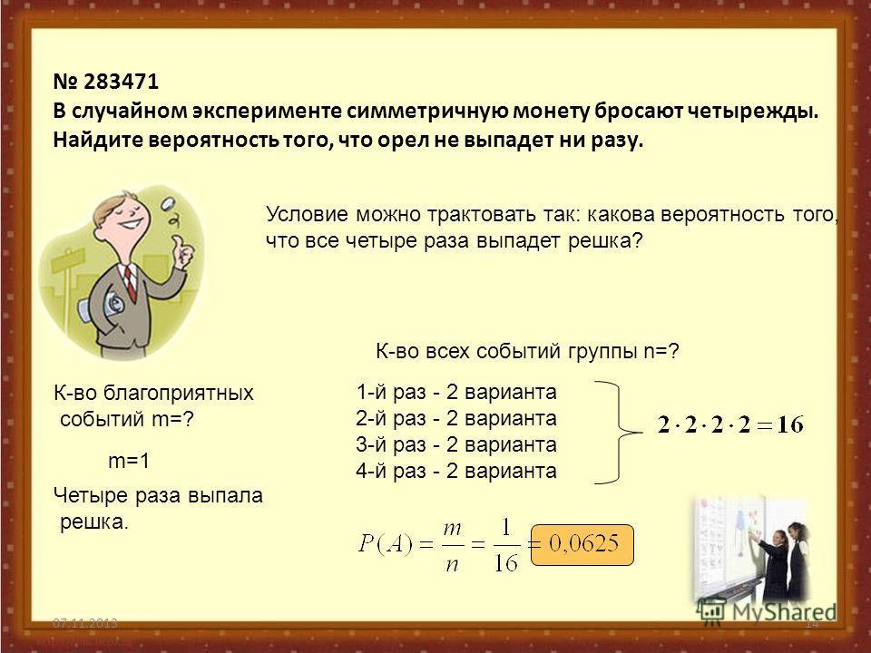 07.11.201314 283471 В случайном эксперименте симметричную монету бросают четырежды. Найдите вероятность того, что орел не выпадет ни разу. Условие можно трактовать так: какова вероятность того, что все четыре раза выпадет решка? К-во благоприятных со