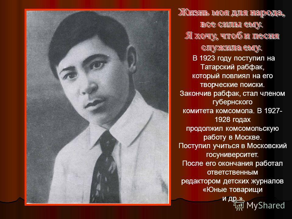 В 1923 году поступил на Татарский рабфак, который повлиял на его творческие поиски. Закончив рабфак, стал членом губернского комитета комсомола. В 1927- 1928 годах продолжил комсомольскую работу в Москве. Поступил учиться в Московский госуниверситет.