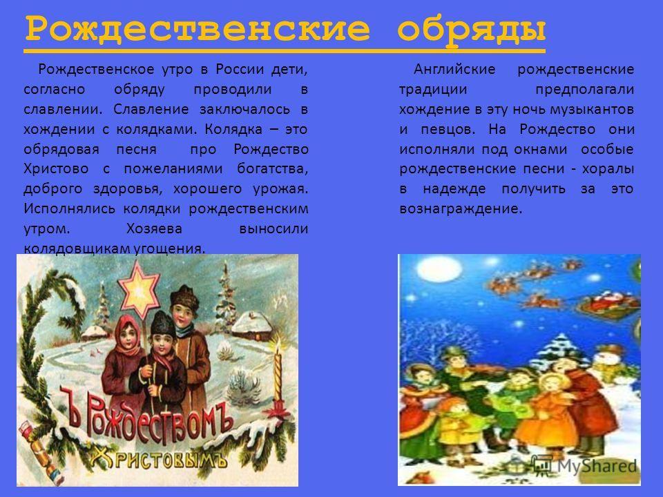 Рождественские обряды Рождественское утро в России дети, согласно обряду проводили в славлении. Славление заключалось в хождении с колядками. Колядка – это обрядовая песня про Рождество Христово с пожеланиями богатства, доброго здоровья, хорошего уро