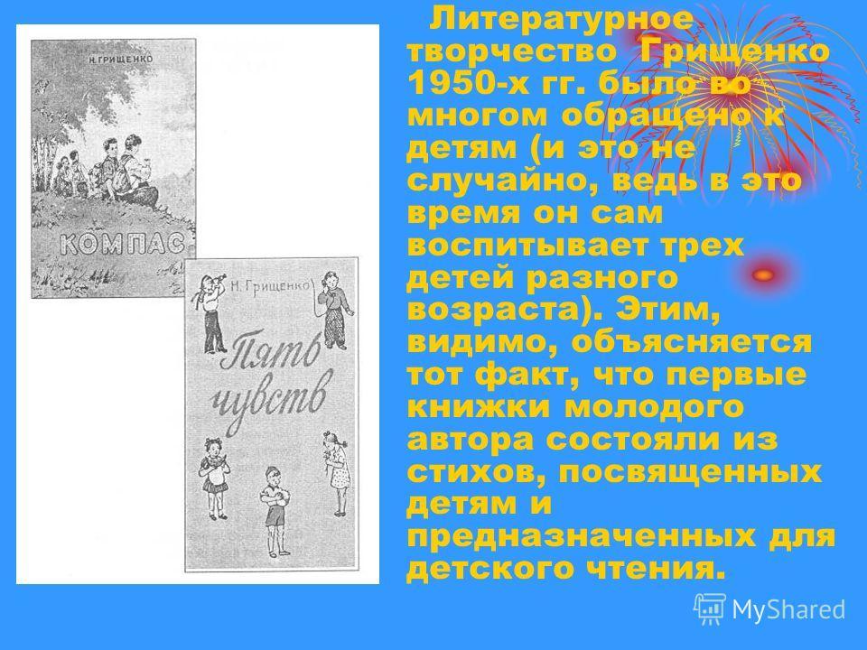 Литературное творчество Грищенко 1950-х гг. было во многом обращено к детям (и это не случайно, ведь в это время он сам воспитывает трех детей разного возраста). Этим, видимо, объясняется тот факт, что первые книжки молодого автора состояли из стихов