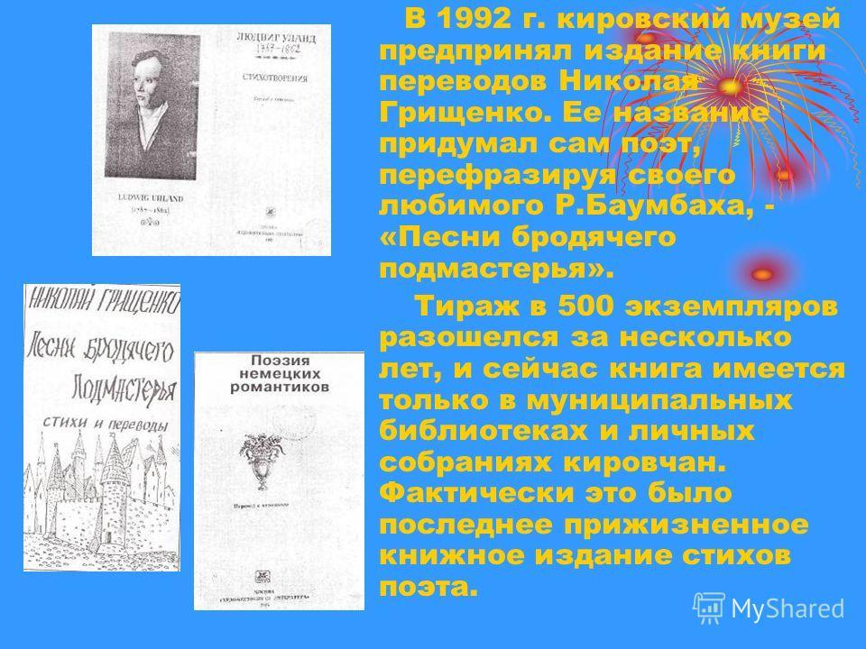 В 1992 г. кировский музей предпринял издание книги переводов Николая Грищенко. Ее название придумал сам поэт, перефразируя своего любимого Р.Баумбаха, - «Песни бродячего подмастерья». Тираж в 500 экземпляров разошелся за несколько лет, и сейчас книга