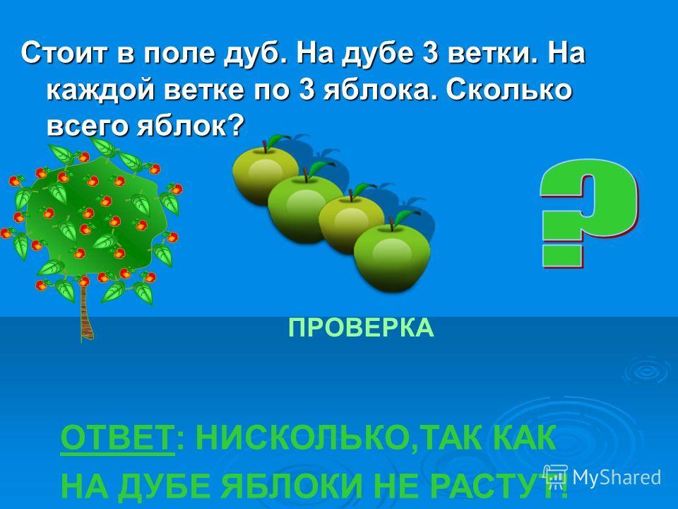 Стоит в поле дуб. На дубе 3 ветки. На каждой ветке по 3 яблока. Сколько всего яблок? ПРОВЕРКА ОТВЕТ: НИСКОЛЬКО,ТАК КАК НА ДУБЕ ЯБЛОКИ НЕ РАСТУТ!