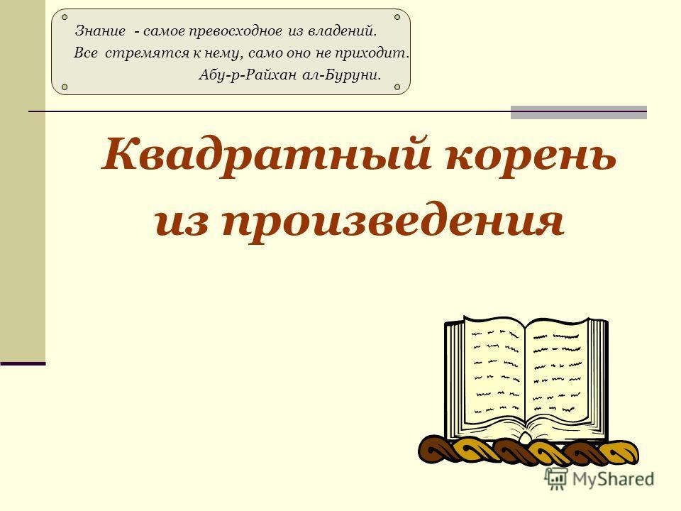 Квадратный корень из произведения Знание - самое превосходное из владений. Все стремятся к нему, само оно не приходит. Абу-р-Райхан ал-Буруни.