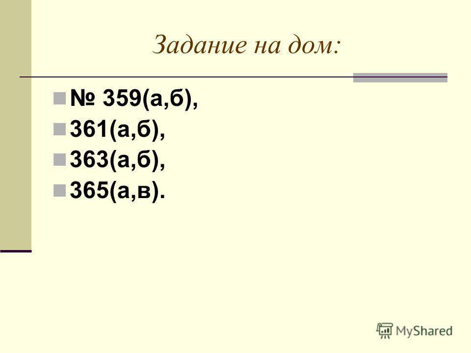 Задание на дом: 359(а,б), 361(а,б), 363(а,б), 365(а,в).