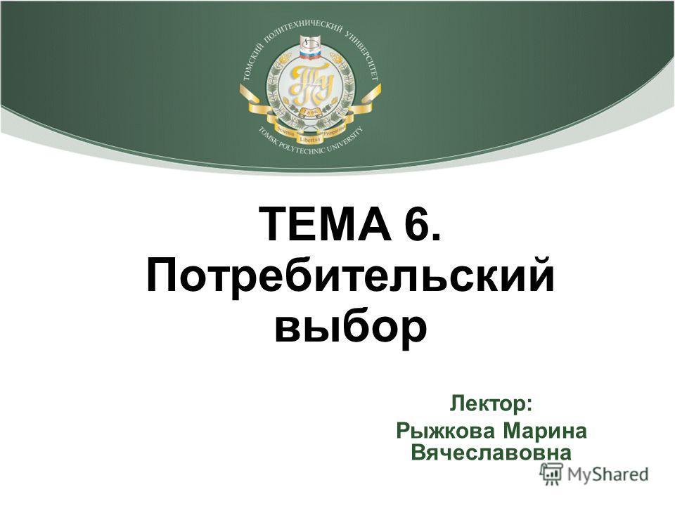 ТЕМА 6. Потребительский выбор Лектор: Рыжкова Марина Вячеславовна