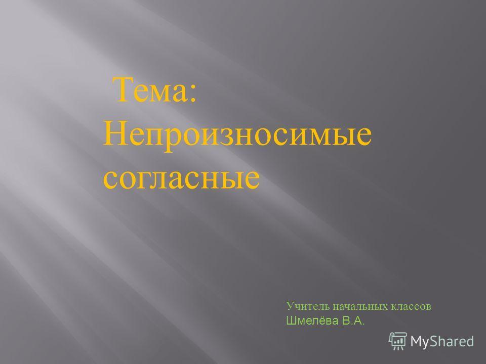 Тема: Непроизносимые согласные Учитель начальных классов Шмелёва В.А.
