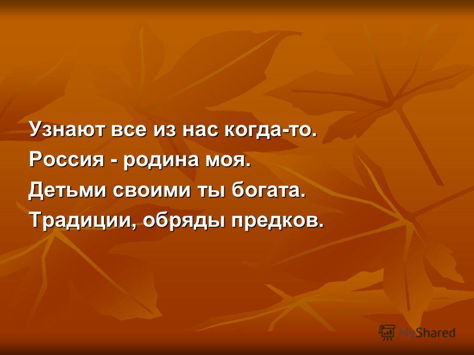 Узнают все из нас когда-то. Россия - родина моя. Детьми своими ты богата. Традиции, обряды предков.