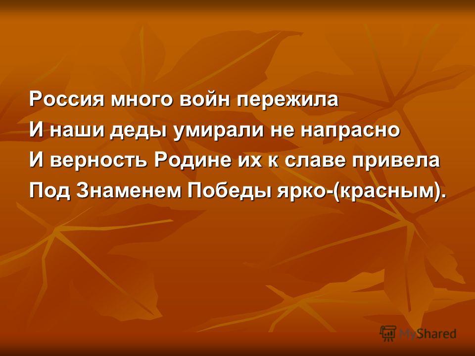 Россия много войн пережила И наши деды умирали не напрасно И верность Родине их к славе привела Под Знаменем Победы ярко-(красным).