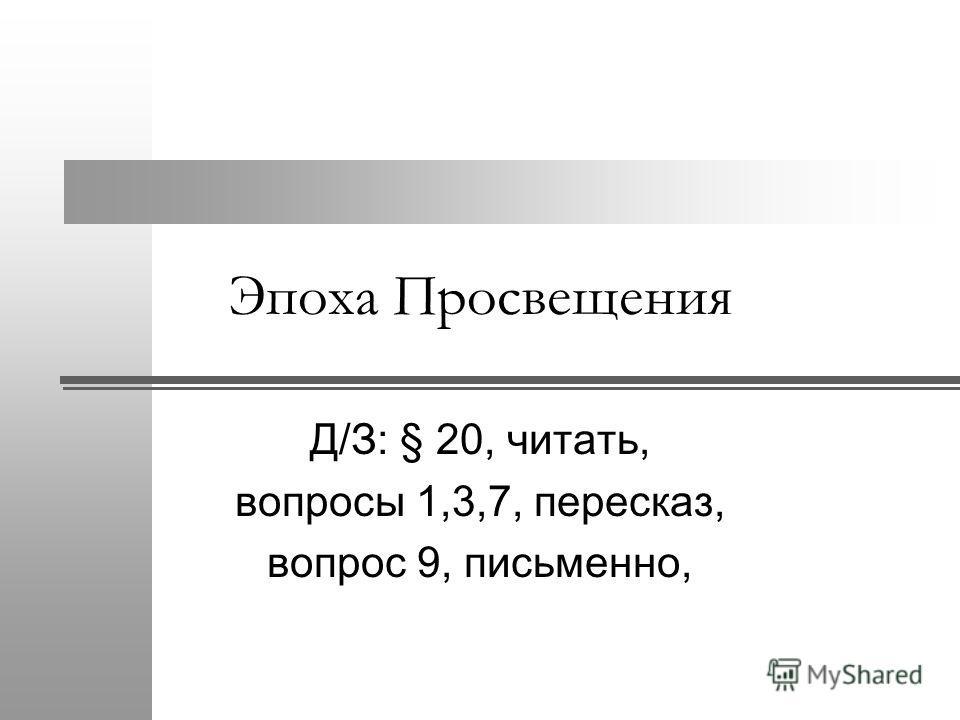 Эпоха Просвещения Д/З: § 20, читать, вопросы 1,3,7, пересказ, вопрос 9, письменно,
