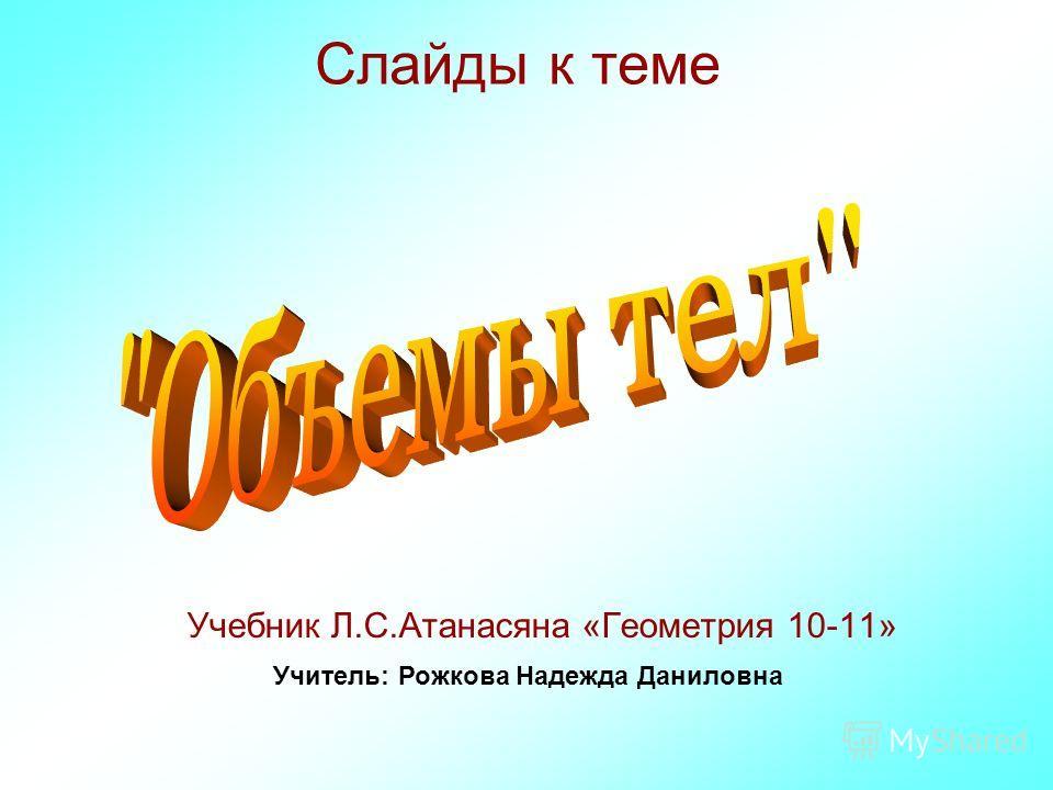 Слайды к теме Учебник Л.С.Атанасяна «Геометрия 10-11» Учитель: Рожкова Надежда Даниловна