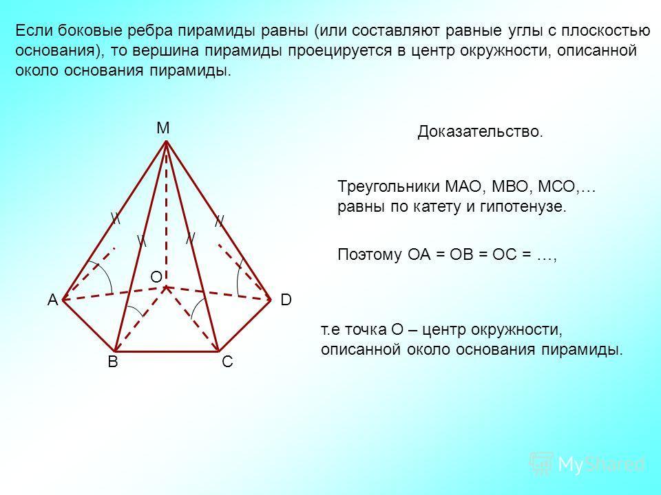 Если боковые ребра пирамиды равны (или составляют равные углы с плоскостью основания), то вершина пирамиды проецируется в центр окружности, описанной около основания пирамиды. \\ // O M D СВ А \\ Доказательство. Треугольники МАО, МВО, МСО,… равны по