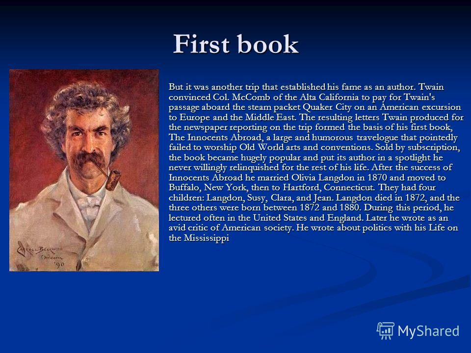 First book But it was another trip that established his fame as an author. Twain convinced Col. McComb of the Alta California to pay for Twain's passage aboard the steam packet Quaker City on an American excursion to Europe and the Middle East. The r