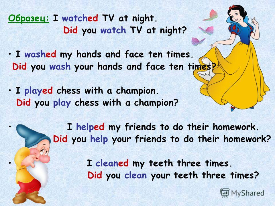 Образец: I watched TV at night. Did you watch TV at night? I washed my hands and face ten times. Did you wash your hands and face ten times? I played chess with a champion. Did you play chess with a champion? I helped my friends to do their homework.