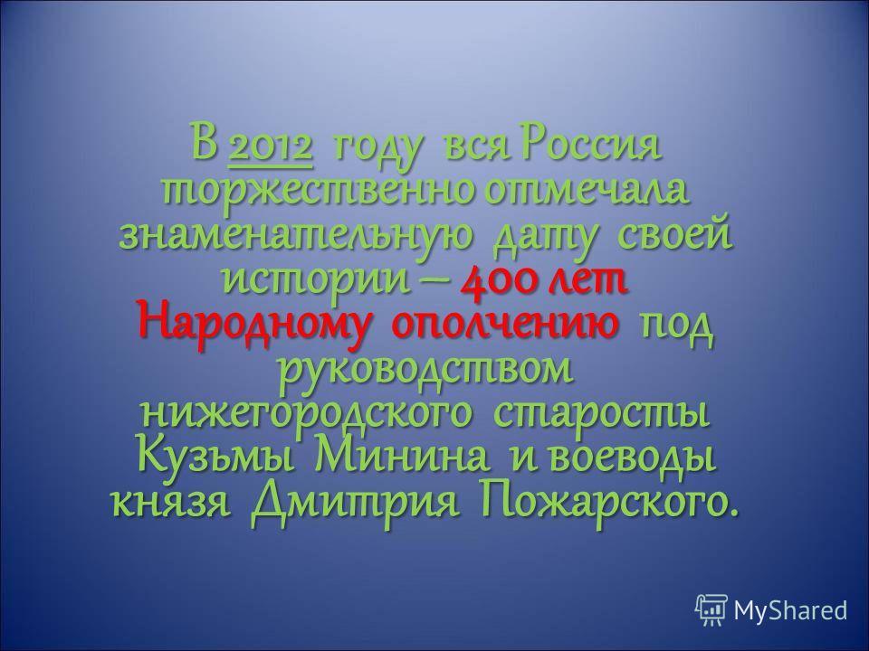 В 2012 году вся Россия торжественно отмечала знаменательную дату своей истории – 400 лет Народному ополчению под руководством нижегородского старосты Кузьмы Минина и воеводы князя Дмитрия Пожарского.