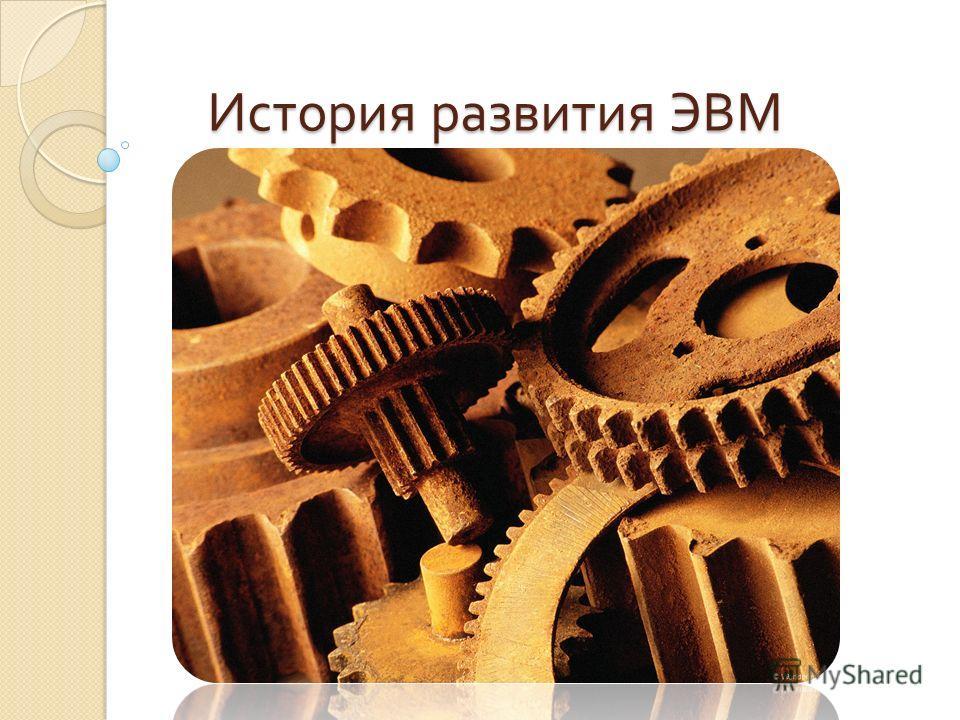История развития ЭВМ История развития ЭВМ