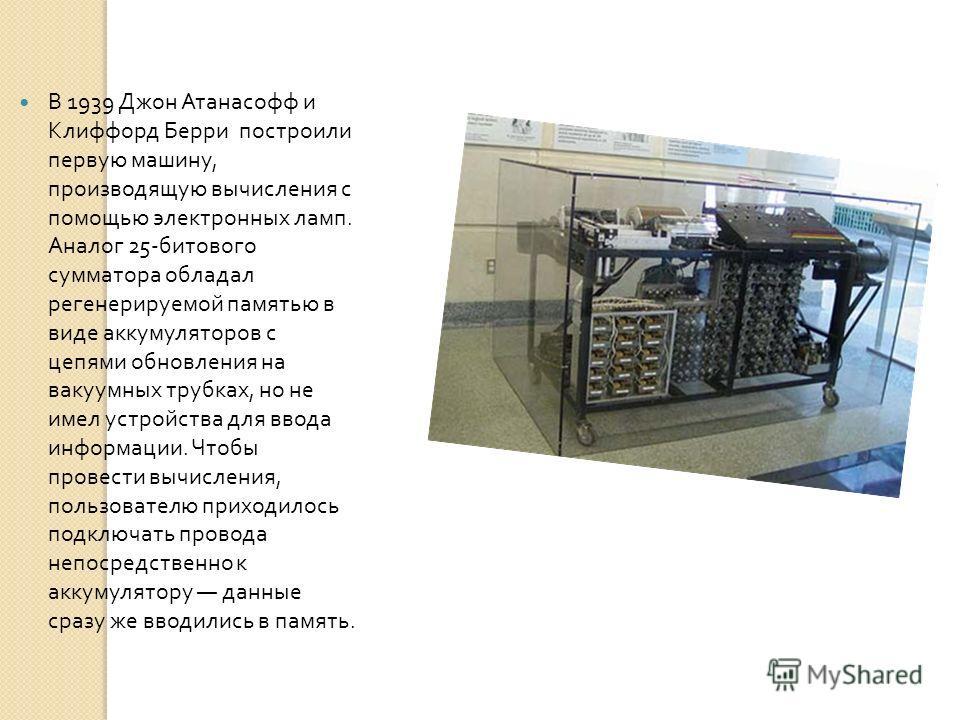 В 1939 Джон Атанасофф и Клиффорд Берри построили первую машину, производящую вычисления с помощью электронных ламп. Аналог 25- битового сумматора обладал регенерируемой памятью в виде аккумуляторов с цепями обновления на вакуумных трубках, но не имел