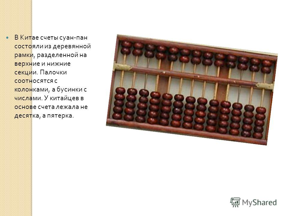 В Китае счеты суан - пан состояли из деревянной рамки, разделенной на верхние и нижние секции. Палочки соотносятся с колонками, а бусинки с числами. У китайцев в основе счета лежала не десятка, а пятерка.
