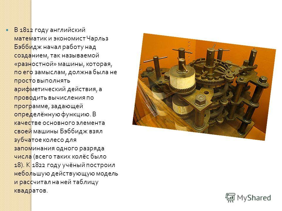В 1812 году английский математик и экономист Чарльз Бэббидж начал работу над созданием, так называемой « разностной » машины, которая, по его замыслам, должна была не просто выполнять арифметический действия, а проводить вычисления по программе, зада
