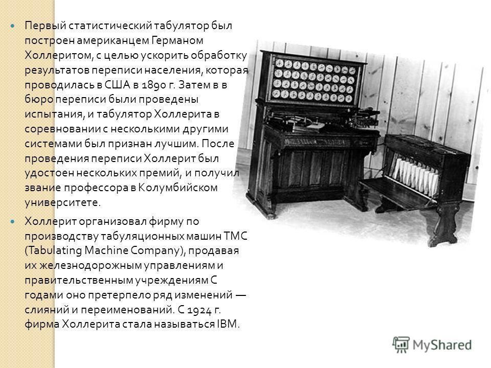 Первый статистический табулятор был построен американцем Германом Холлеритом, с целью ускорить обработку результатов переписи населения, которая проводилась в США в 1890 г. Затем в в бюро переписи были проведены испытания, и табулятор Холлерита в сор