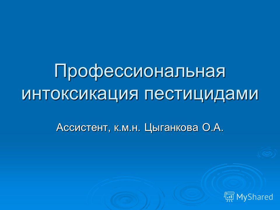 Профессиональная интоксикация пестицидами Ассистент, к.м.н. Цыганкова О.А.